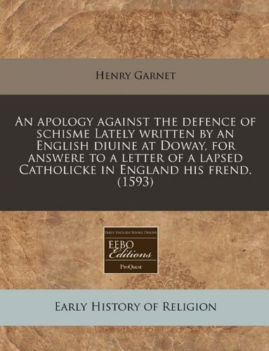 Download An apology against the defence of schisme Lately written by an English diuine at Doway, for answere to a letter of a lapsed Catholicke in England his frend. (1593) pdf