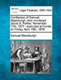 Confession of Samuel Steenburgh, who murdered Jacob S. Parker, November 17th, 1877 : executed at Fonda, on Friday, April 19th 1878, Samuel Steenburgh, 1240094337