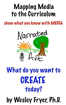 Narrated Art: show what you know with media (Mapping Media to the Curriculum Book 2) by [Fryer, Wesley]