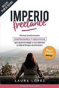 Imperio Freelance: Guía práctica para diseñadores y creativos freelance que quieren elegir a sus clientes (Diseño gráfico, Marketing y Emprendedores) de [López Fernández, Laura]