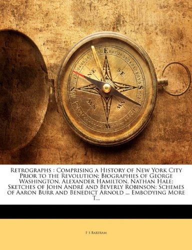 Download Retrographs: Comprising a History of New York City Prior to the Revolution; Biographies of George Washington, Alexander Hamilton, Nathan Hale; ... and Benedict Arnold ... Embodying More T... pdf