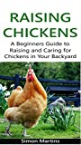 Raising Chickens: A beginners guide to raising and caring for chickens in your backyard