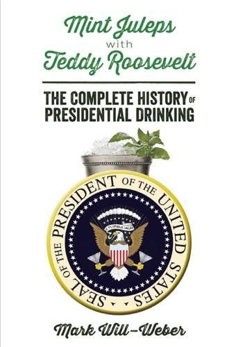 Mint Juleps with Teddy Roosevelt: The Complete History of Presidential Drinking by Mark Will-Weber