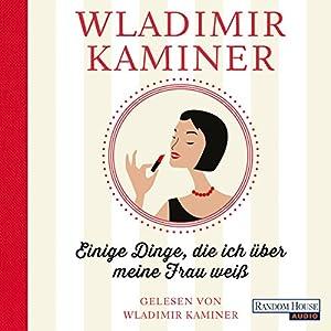 Einige Dinge, die ich über meine Frau weiß Hörbuch von Wladimir Kaminer Gesprochen von: Wladimir Kaminer