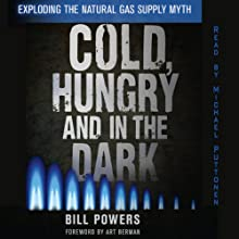 Cold, Hungry and in the Dark: Exploding the Natural Gas Supply Myth Audiobook by Bill Powers Narrated by Michael Puttonen