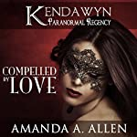 Compelled by Love: Kendawyn Paranormal Regency | Amanda A. Allen