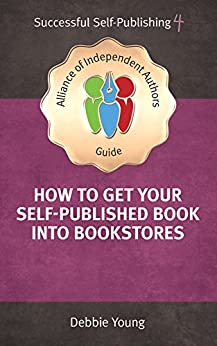 How To Get Your Self-Published Book Into Bookstores (An Alliance of Independent Authors Guide: Successful Self-Publishing Series 4) by [Young, Debbie]