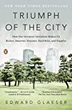 Triumph of the City: How Our Greatest Invention Makes Us Richer, Smarter, Greener, Healthier, and Happier, Edward Glaeser, 0143120549