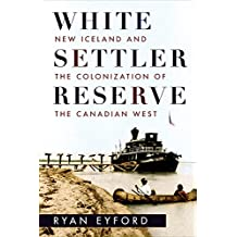 White Settler Reserve: New Iceland and the Colonization of the Canadian West