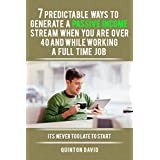 Passive Income: 7 Predictable Ways to Generate a Passive Income Stream when you are over 40 and While Working...