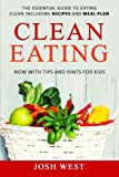 Clean Eating: The Essential Guide to Eating Clean Including Recipes and Meal Plan. Now With Tips and Hints For Kids (Healthy Eating, Healthy Living, ... Eat Clean, and Live Longer) (Volume 1)