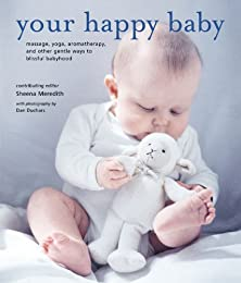 Your Happy Baby: Massage, Yoga, Aromatherapy and Other Gentle Ways to Blissful Babyhood
