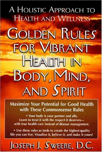 Golden Rules for Vibrant Health in Body, Mind, and Spirit: A Holistic Approach to Health and Wellness Paperback - August, 2004
