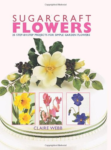 Sugarcraft Flowers: 25 Step-by-Step Projects for Simple Garden Flowers by Claire Webb