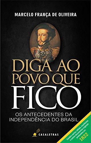 Diga ao povo que fico: os antecedentes da independência do Brasil