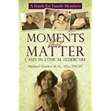 Moments That Matter: Cases in Ethical Eldercare: A Guide for Family Members