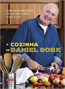 A cozinha de Daniel Bork: Mais de 80 receitas deliciosas