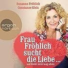 Frau Fröhlich sucht die Liebe... und bleibt nicht lang allein Hörbuch von Susanne Fröhlich, Constanze Kleis Gesprochen von: Susanne Fröhlich