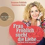 Frau Fröhlich sucht die Liebe... und bleibt nicht lang allein   Susanne Fröhlich,Constanze Kleis