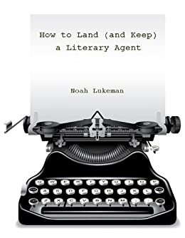 How to Land (and Keep) a Literary Agent by [Lukeman, Noah]