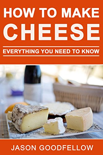 How to Make Cheese: Everything You Need to Know - How to Make Cheese at Home, Most Delicious Cheese Recipes, Simple Methods, Useful Tips, Common Mistakes, FAQ by Jason Goodfellow