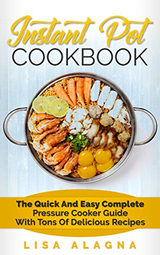 Instant Pot Cookbook: The Quick and Easy Complete Pressure Cooker Guide with Tons of Delicious Recipes (Special Appliances - Cookbooks Book 1) by [Alagna, Lisa]