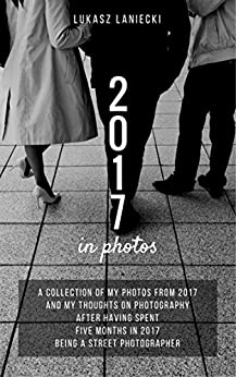 2017 in photos: A collection of my photos from 2017 and my thoughts on photography after having spent five months in 2017 being a street photographer by [Laniecki, Lukasz]