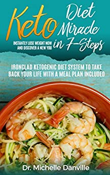 Keto Diet Miracle in  7-Steps, Instantly Lose Weight Now and Discover a New You: Ironclad Ketogenic Diet System to Take Back Your Life with a Meal Plan Included by [Danville, Dr. Michelle]
