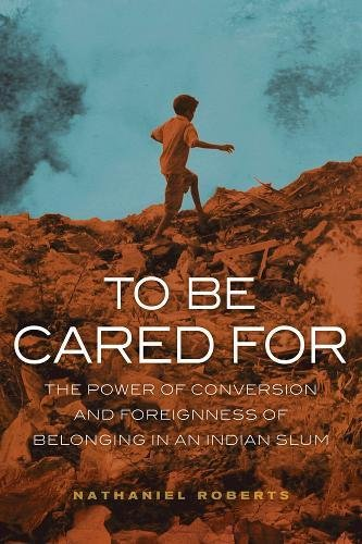 To Be Cared For: The Power of Conversion and Foreignness of Belonging in an Indian Slum (The Anthropology of Christianit