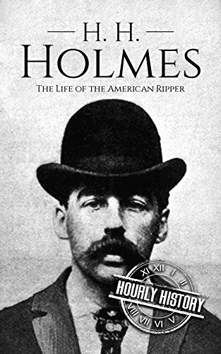 H. H. Holmes: The Life of the American Ripper (True Crime Biographies Book 2)