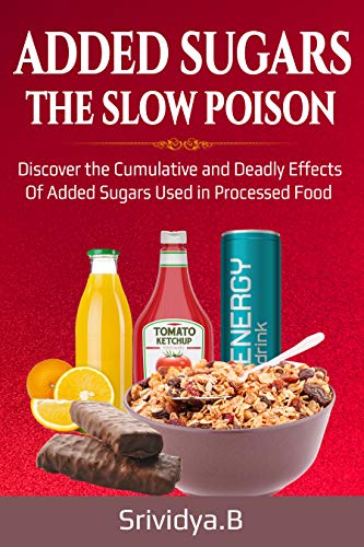 ADDED SUGARS THE SLOW POISON: Discover the Cumulative and Deadly effects of Added sugars used in Processed food.