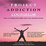 Project Addiction Counselor: How to Create and Sustain a Private Practice | Scott A. Spackey