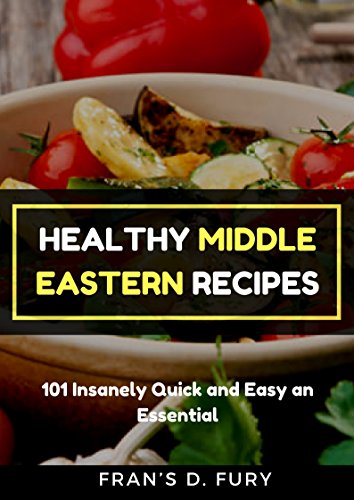 Healthy Middle Eastern Recipes: 101 Insanely Quick and Easy an Essential by Fran's D. Fury