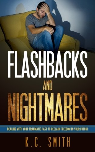 Flashbacks And Nightmares: Dealing With Your Traumatic Past To Reclaim Freedom In Your Future