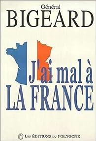 J'ai mal a la France par Général Marcel Bigeard