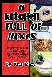 A Kitchen Full of Mixes, Creating 50 of Your Own Dye Free Mixes from Scratch
