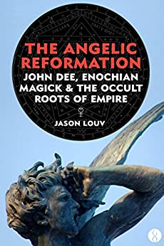 The Angelic Reformation: John Dee, Enochian Magick & the Occult Roots of Empire by [Louv, Jason]