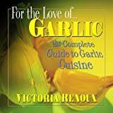For the Love of Garlic: The Complete Guide to Garlic Cuisine