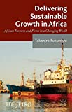 Delivering Sustainable Growth in Africa: African Farmers and Firms in a Changing World (IDE-JETRO Series)