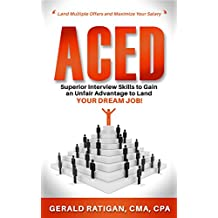 Aced: Superior Interview Skills to Gain an Unfair Advantage to Land Your Dream Job!