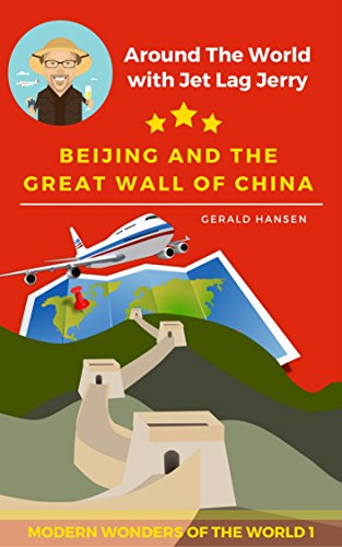 Beijing and the Great Wall of China: Modern Wonders of the World (Around The World with Jet Lag Jerry Book 1)