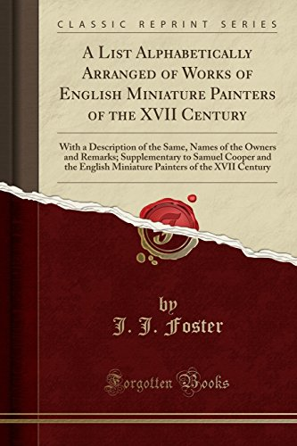 A List Alphabetically Arranged of Works of English Miniature Painters of the XVII Century: With a Description of the Same, Names of the Owners and ... Miniature Painters of the XVII Century