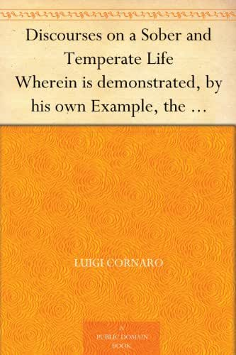 Discourses on a Sober and Temperate Life Wherein is demonstrated, by his own Example, the Method of Preserving Health to Extreme Old Age