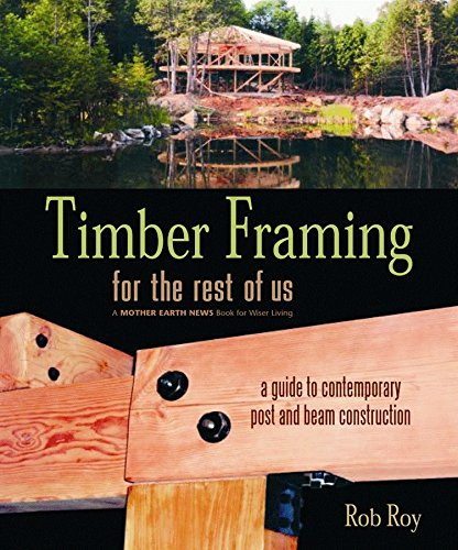 Timber Framing for the Rest of Us: A Guide to Contemporary Post and Beam - Us Frames