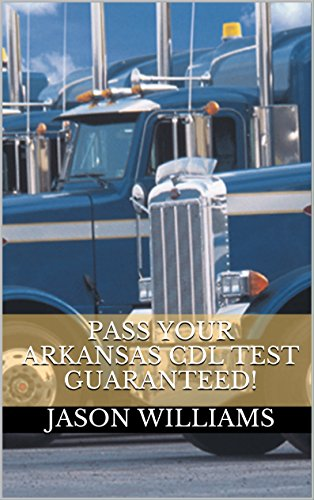 Pass Your Arkansas CDL Test Guaranteed! 100 Most Common Arkansas Commercial Driver's License With Real Practice Questions