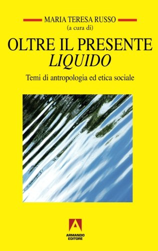 Oltre il presente liquido. Temi di antropologia ed etica sociale M. T. Russo
