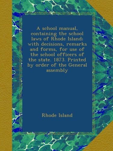 Download A school manual, containing the school laws of Rhode Island; with decisions, remarks and forms, for use of the school officers of the state. 1873. Printed by order of the General assembly pdf