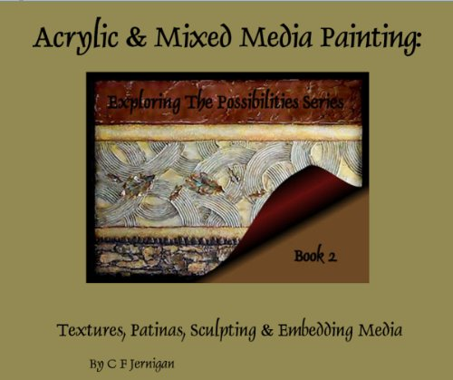 Acrylic & Mixed Media Painting: Exploring The Possibilities Series, Book 2 (Applying Textures, Layers & Patinas)