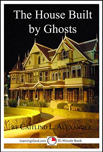 The House Built By Ghosts: The Strange Tale of the Winchester Mystery House: A 15-Minute Strange But True Tale (15-Minute Books Book 507) Winchester House