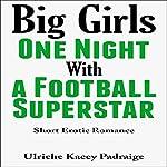 Big Girls One Night with a Football Superstar: Short Erotic Romance | Ulriche Kacey Padraige